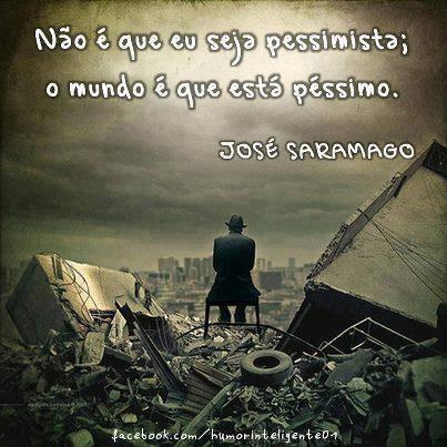 não é que eu seja pessimista, o mundo é que está péssimo