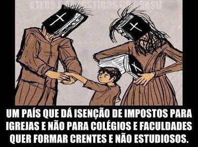 um país que dá isenção de impostos à igreja e não aos colégios e faculdades quer formar crentes e não estudiosos!