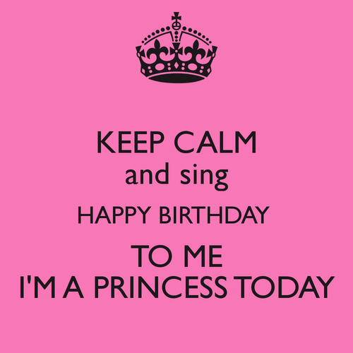 keep-calm-and-sing-happy-birthday-to-me-im-a-princ